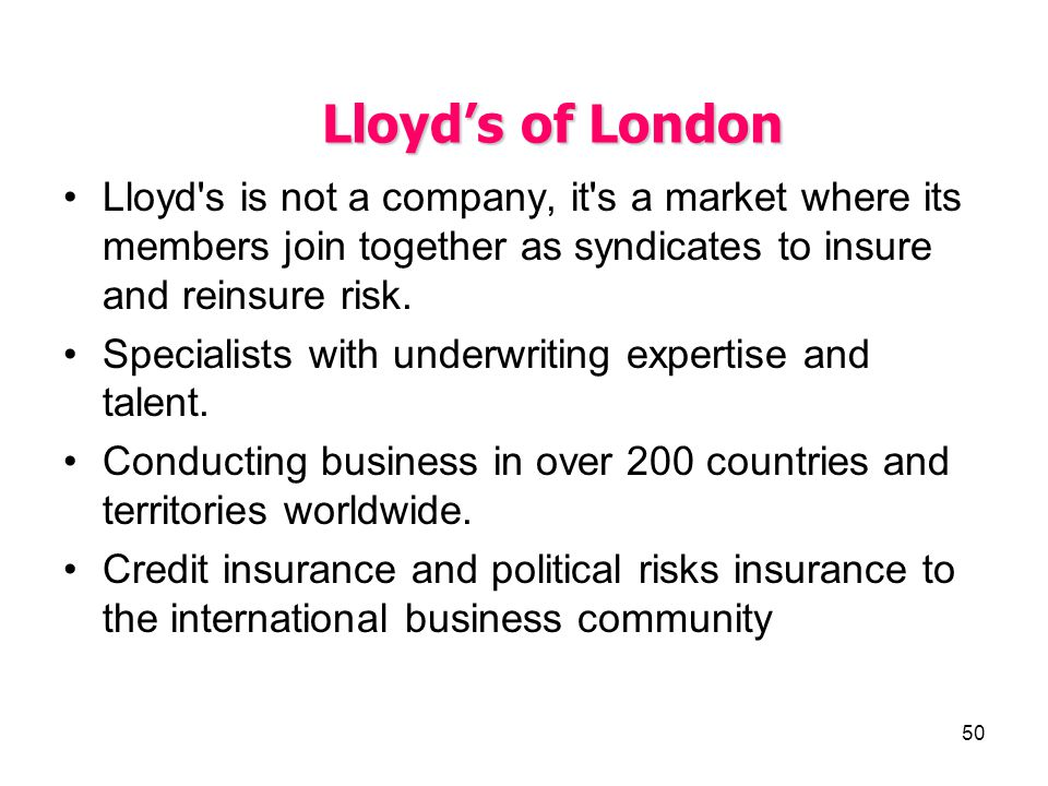 50 Lloyds of London Lloyd's is not a company, it's a market where its members join together as syndicates to insure and reinsure risk. Specialists wit