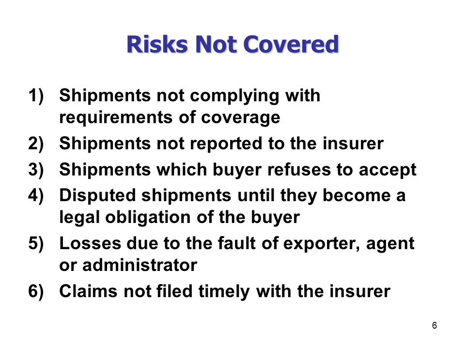 6 Risks Not Covered 1)Shipments not complying with requirements of coverage 2)Shipments not reported to the insurer 3)Shipments which buyer refuses to accept 4)Disputed shipments until they become a legal obligation of the buyer 5)Losses due to the fault of exporter, agent or administrator 6)Claims not filed timely with the insurer