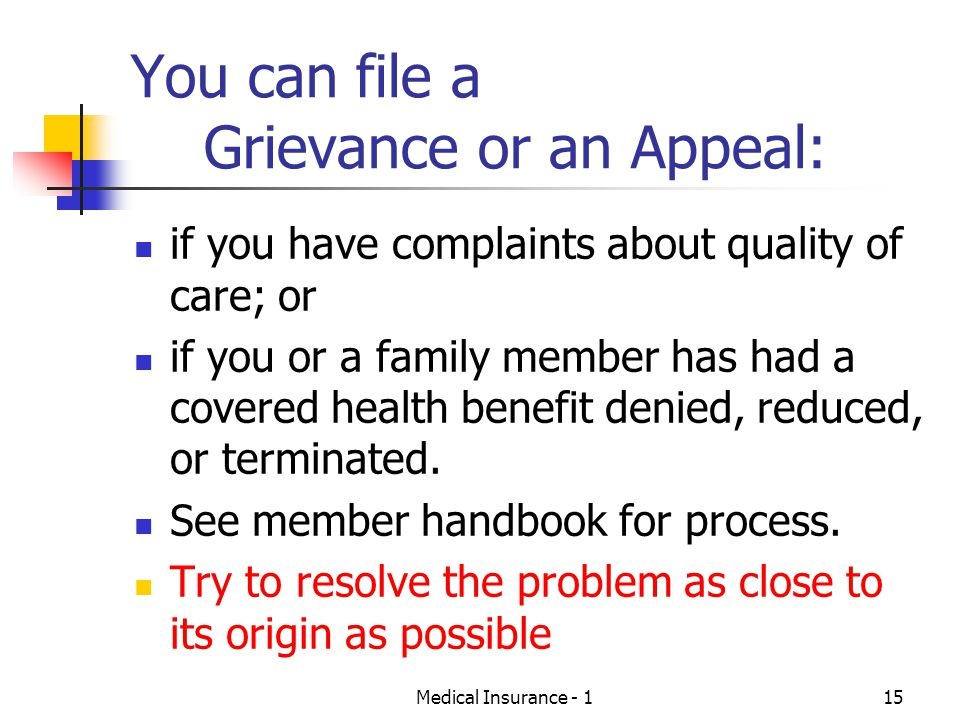 Medical Insurance - 115 You can file a Grievance or an Appeal: if you have complaints about quality of care; or if you or a family member has had a covered health benefit denied, reduced, or terminated.