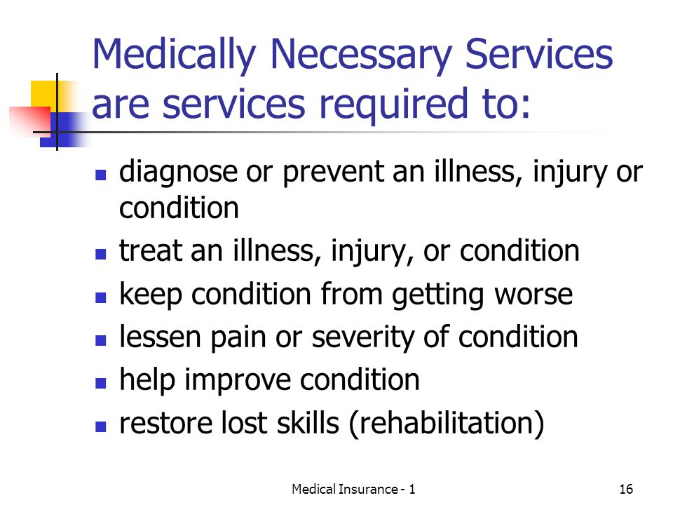 Medical Insurance - 116 Medically Necessary Services are services required to: diagnose or prevent an illness, injury or condition treat an illness, injury, or condition keep condition from getting worse lessen pain or severity of condition help improve condition restore lost skills (rehabilitation)