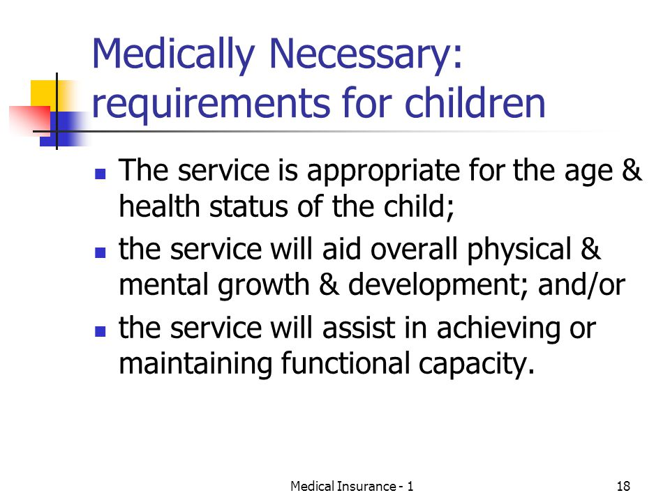 Medical Insurance - 118 Medically Necessary: requirements for children The service is appropriate for the age & health status of the child; the service will aid overall physical & mental growth & development; and/or the service will assist in achieving or maintaining functional capacity.