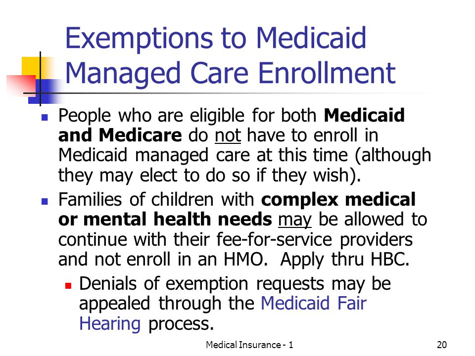 Medical Insurance - 120 Exemptions to Medicaid Managed Care Enrollment People who are eligible for both Medicaid and Medicare do not have to enroll in Medicaid managed care at this time (although they may elect to do so if they wish).