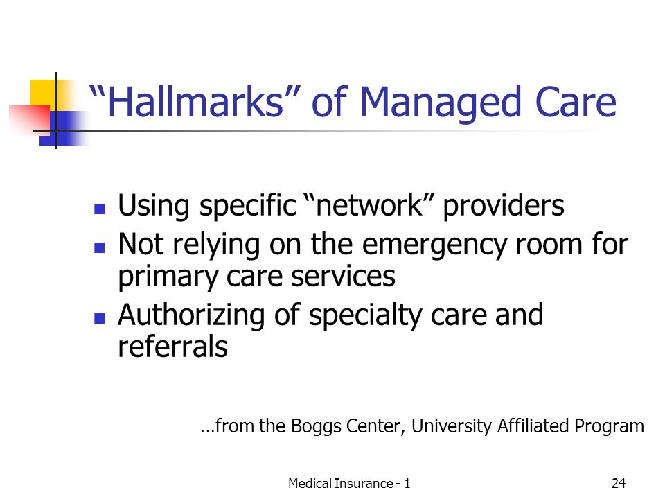 Medical Insurance - 124 Hallmarks of Managed Care Using specific network providers Not relying on the emergency room for primary care services Authorizing of specialty care and referrals …from the Boggs Center, University Affiliated Program