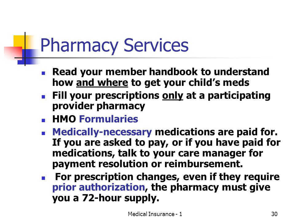 Medical Insurance - 130 Pharmacy Services Read your member handbook to understand how and where to get your childs meds Fill your prescriptions only at a participating provider pharmacy HMO Formularies Medically-necessary medications are paid for.
