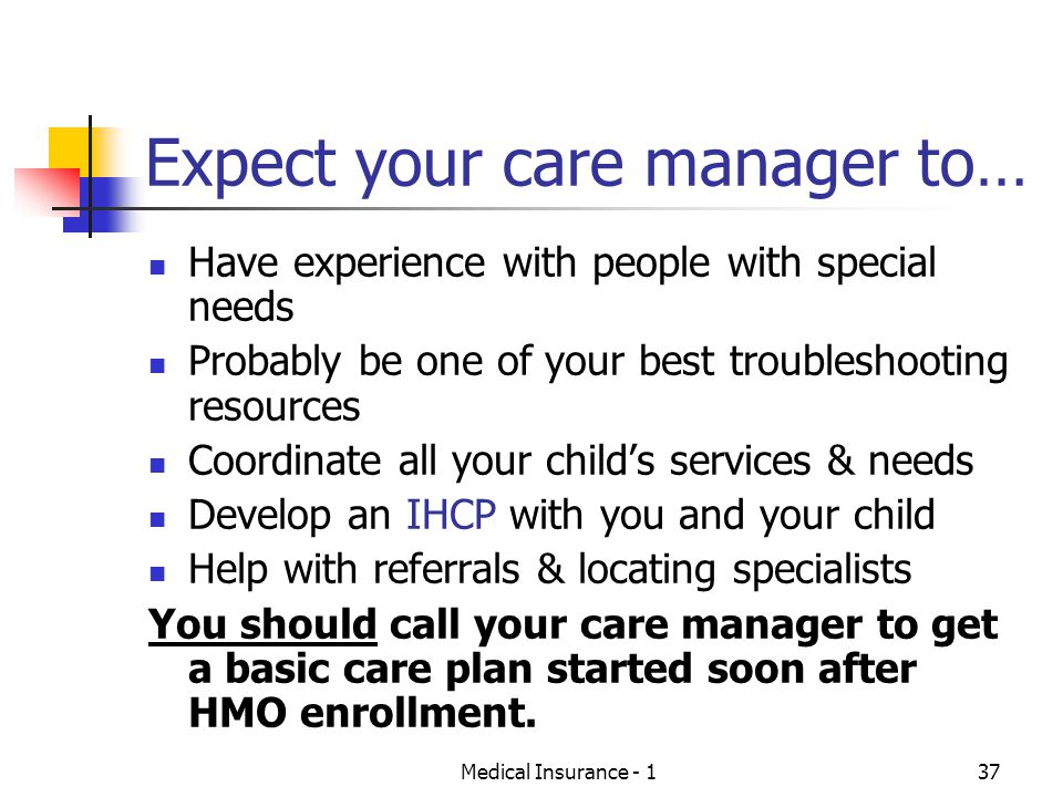 Medical Insurance - 137 Expect your care manager to… Have experience with people with special needs Probably be one of your best troubleshooting resources Coordinate all your childs services & needs Develop an IHCP with you and your child Help with referrals & locating specialists You should call your care manager to get a basic care plan started soon after HMO enrollment.