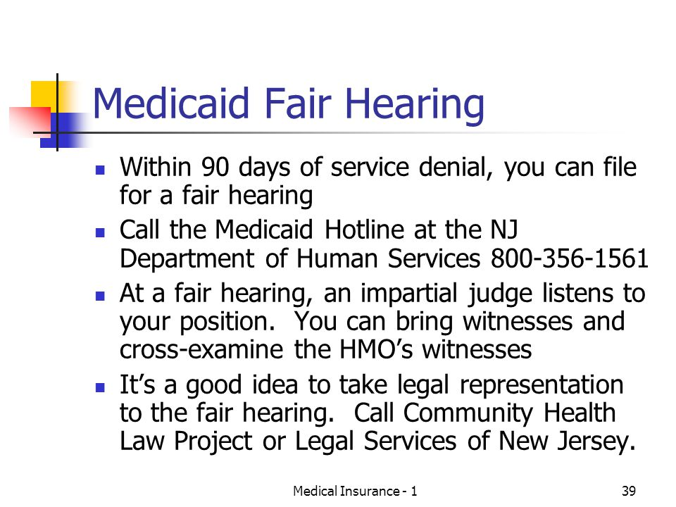 Medical Insurance - 139 Medicaid Fair Hearing Within 90 days of service denial, you can file for a fair hearing Call the Medicaid Hotline at the NJ Department of Human Services 800-356-1561 At a fair hearing, an impartial judge listens to your position.