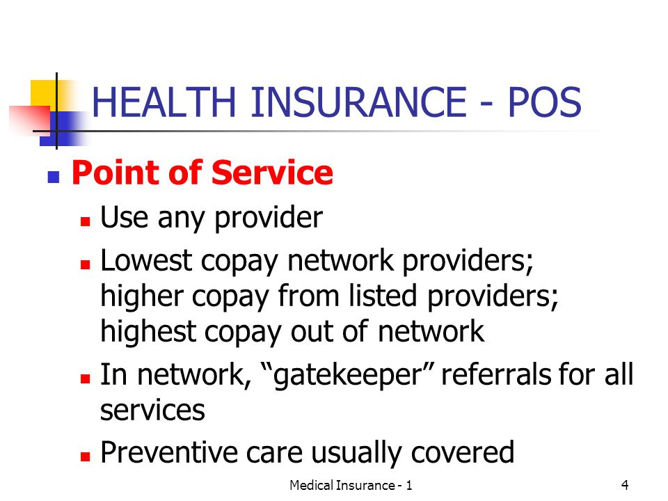 Medical Insurance - 14 HEALTH INSURANCE - POS Point of Service Use any provider Lowest copay network providers; higher copay from listed providers; highest copay out of network In network, gatekeeper referrals for all services Preventive care usually covered