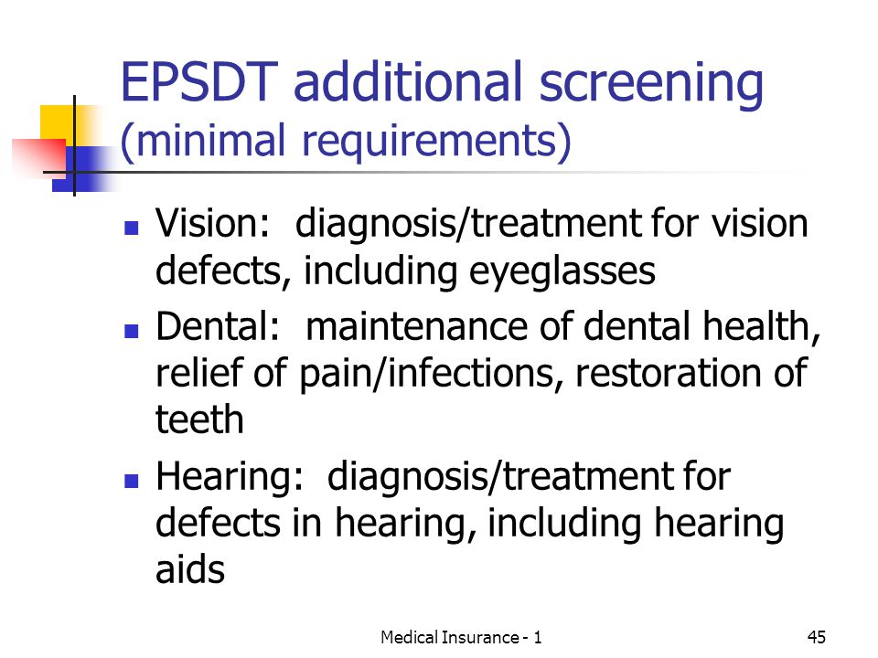 Medical Insurance - 145 EPSDT additional screening (minimal requirements) Vision: diagnosis/treatment for vision defects, including eyeglasses Dental: maintenance of dental health, relief of pain/infections, restoration of teeth Hearing: diagnosis/treatment for defects in hearing, including hearing aids