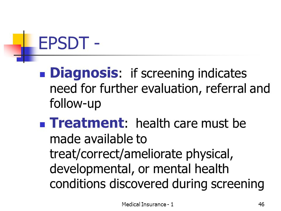 Medical Insurance - 146 EPSDT - Diagnosis : if screening indicates need for further evaluation, referral and follow-up Treatment : health care must be made available to treat/correct/ameliorate physical, developmental, or mental health conditions discovered during screening