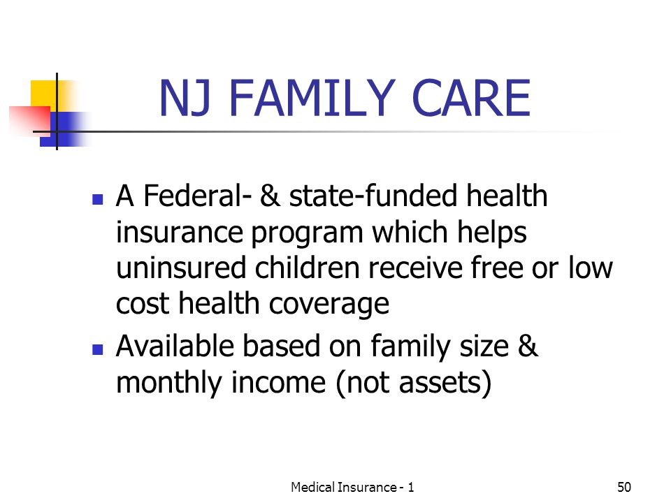 Medical Insurance - 150 NJ FAMILY CARE A Federal- & state-funded health insurance program which helps uninsured children receive free or low cost health coverage Available based on family size & monthly income (not assets)
