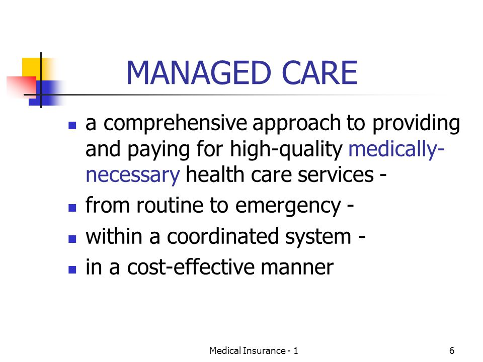 Medical Insurance - 16 MANAGED CARE a comprehensive approach to providing and paying for high-quality medically- necessary health care services - from routine to emergency - within a coordinated system - in a cost-effective manner