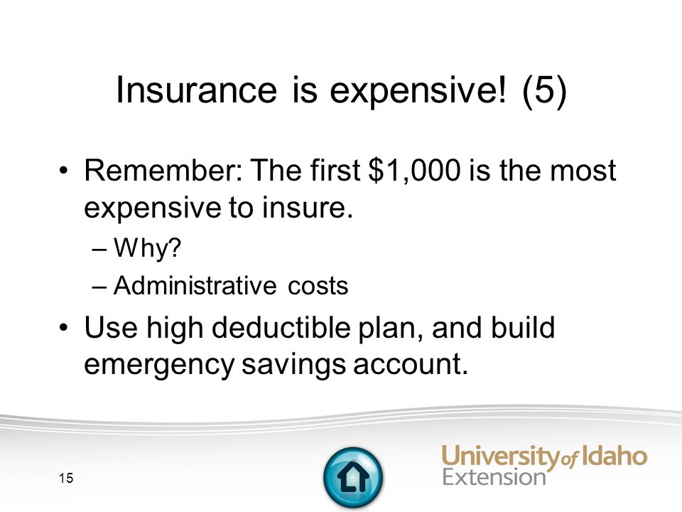 15 Insurance is expensive. (5) Remember: The first $1,000 is the most expensive to insure.