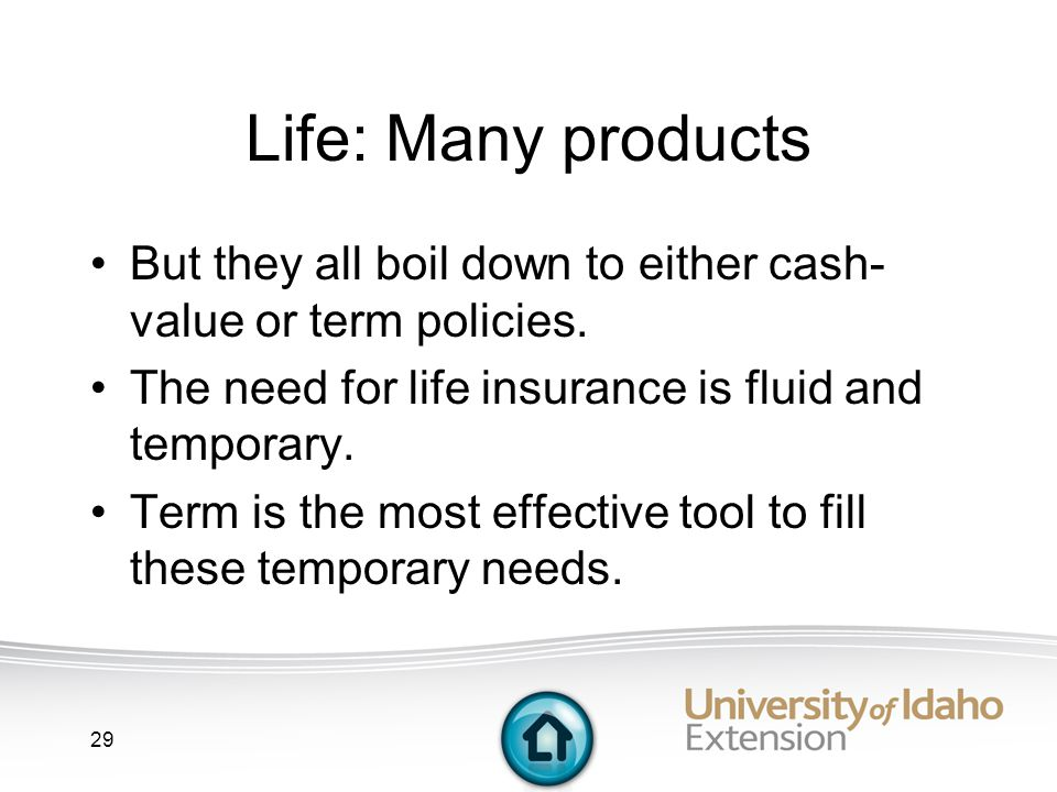29 Life: Many products But they all boil down to either cash- value or term policies.