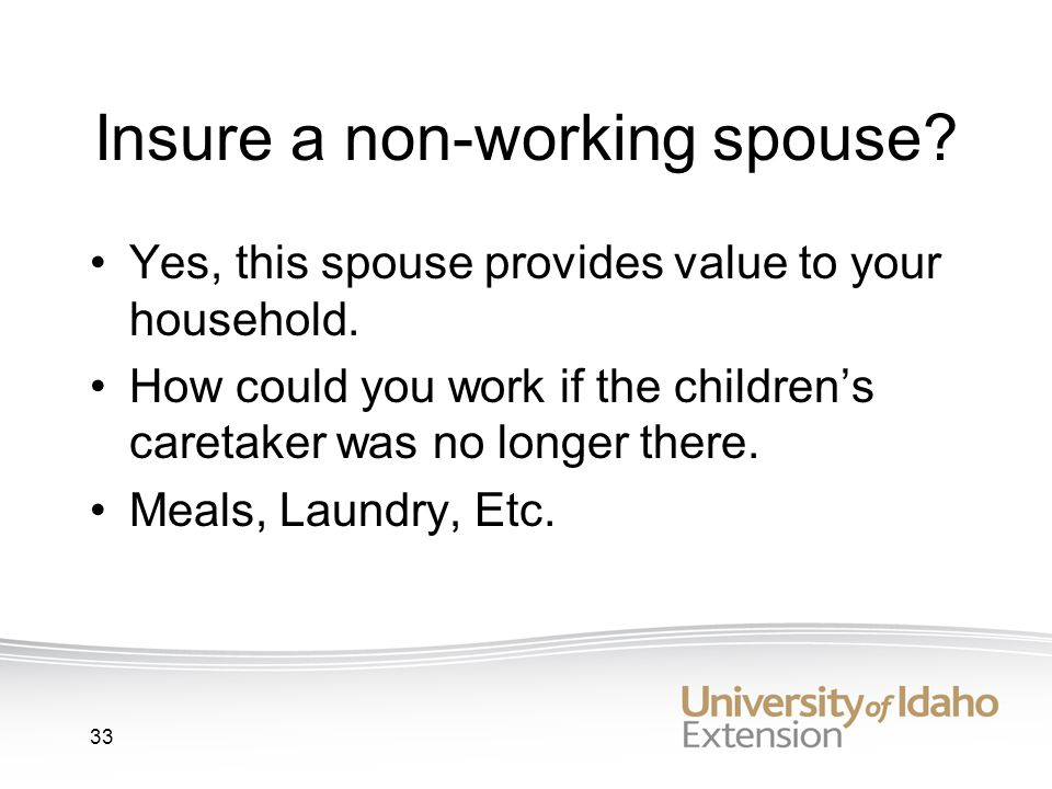 33 Insure a non-working spouse. Yes, this spouse provides value to your household.