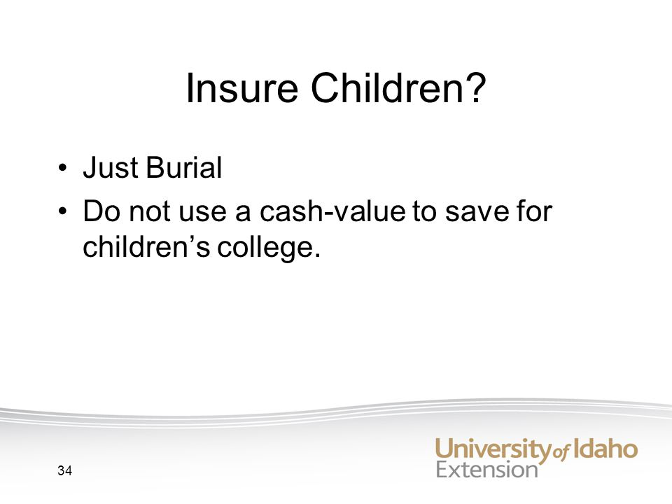 34 Insure Children Just Burial Do not use a cash-value to save for childrens college.