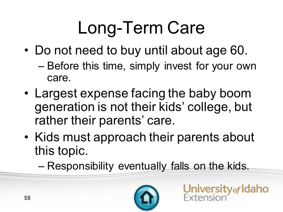 58 Long-Term Care Do not need to buy until about age 60.