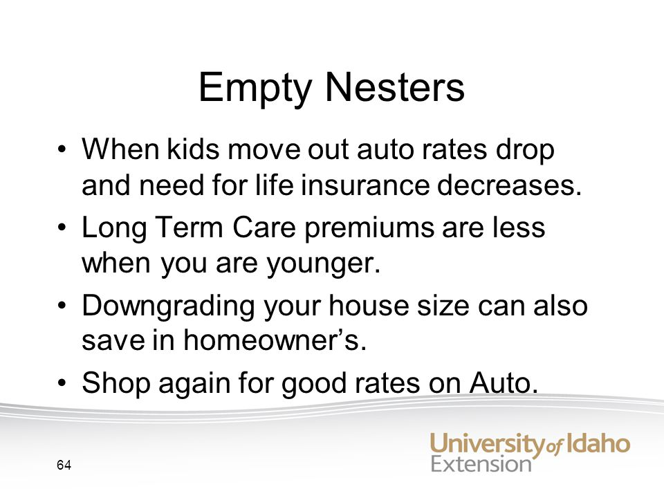 64 Empty Nesters When kids move out auto rates drop and need for life insurance decreases.