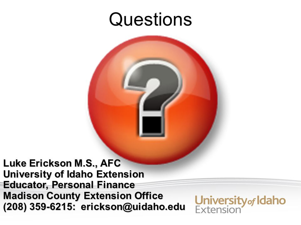 Questions Luke Erickson M.S., AFC University of Idaho Extension Educator, Personal Finance Madison County Extension Office (208) 359-6215: erickson@uidaho.edu