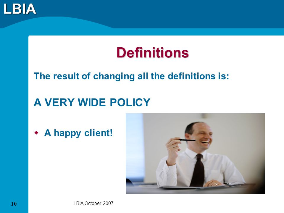 LBIA 10 LBIA October 2007 Definitions The result of changing all the definitions is: A VERY WIDE POLICY A happy client!