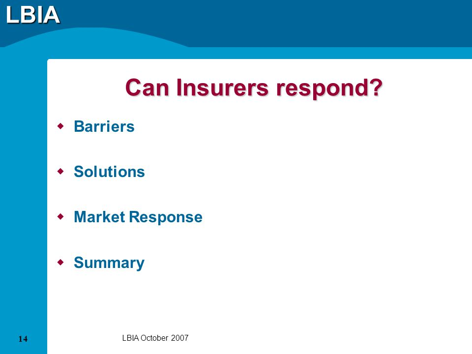 LBIA 14 LBIA October 2007 Can Insurers respond? Barriers Solutions Market Response Summary