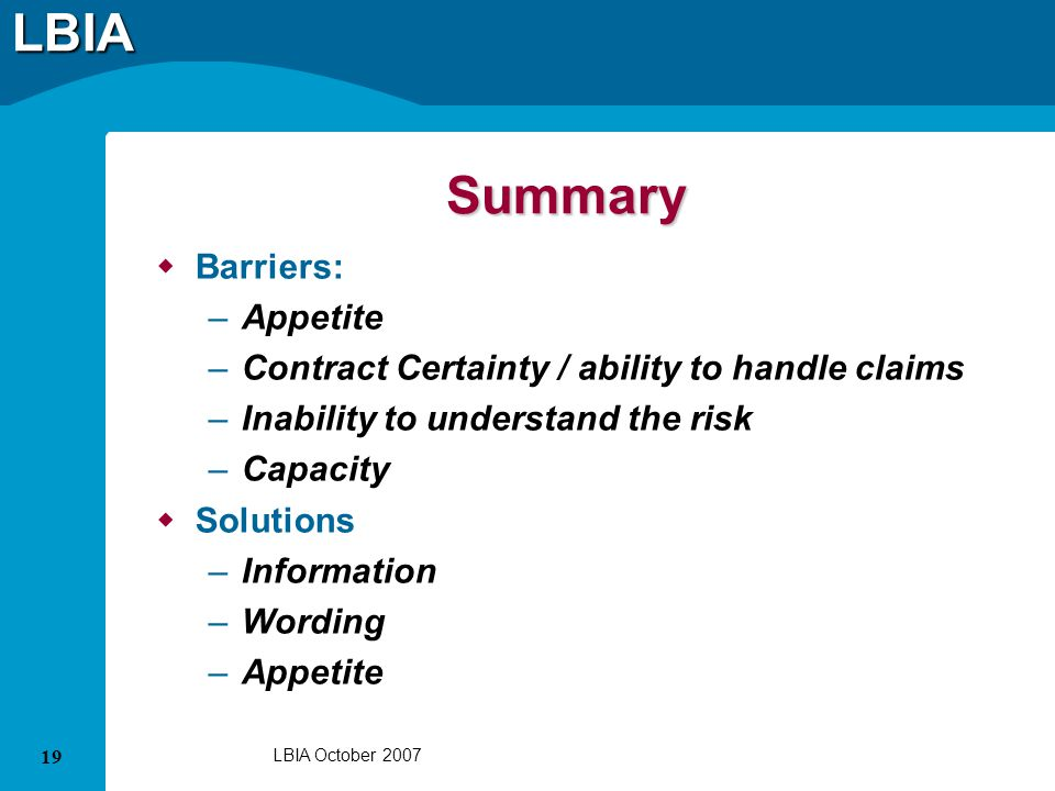 LBIA 19 LBIA October 2007 Summary Barriers: –Appetite –Contract Certainty / ability to handle claims –Inability to understand the risk –Capacity Solutions –Information –Wording –Appetite