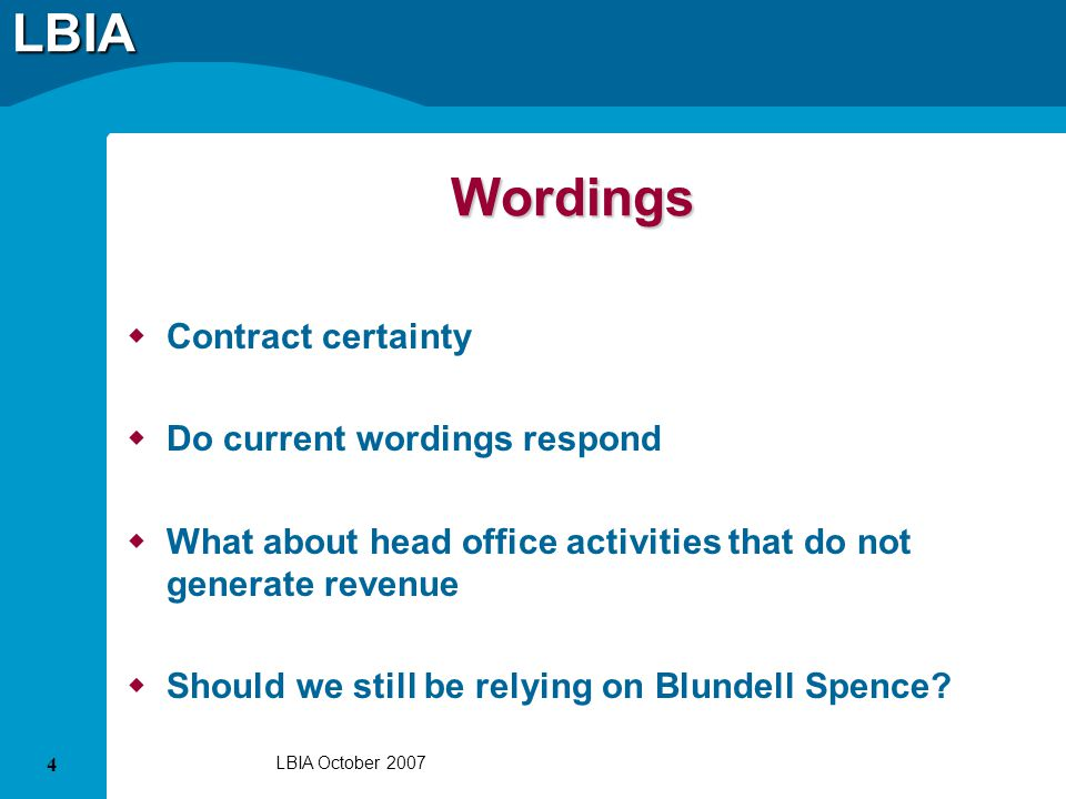LBIA 4 LBIA October 2007 Wordings Contract certainty Do current wordings respond What about head office activities that do not generate revenue Should we still be relying on Blundell Spence?