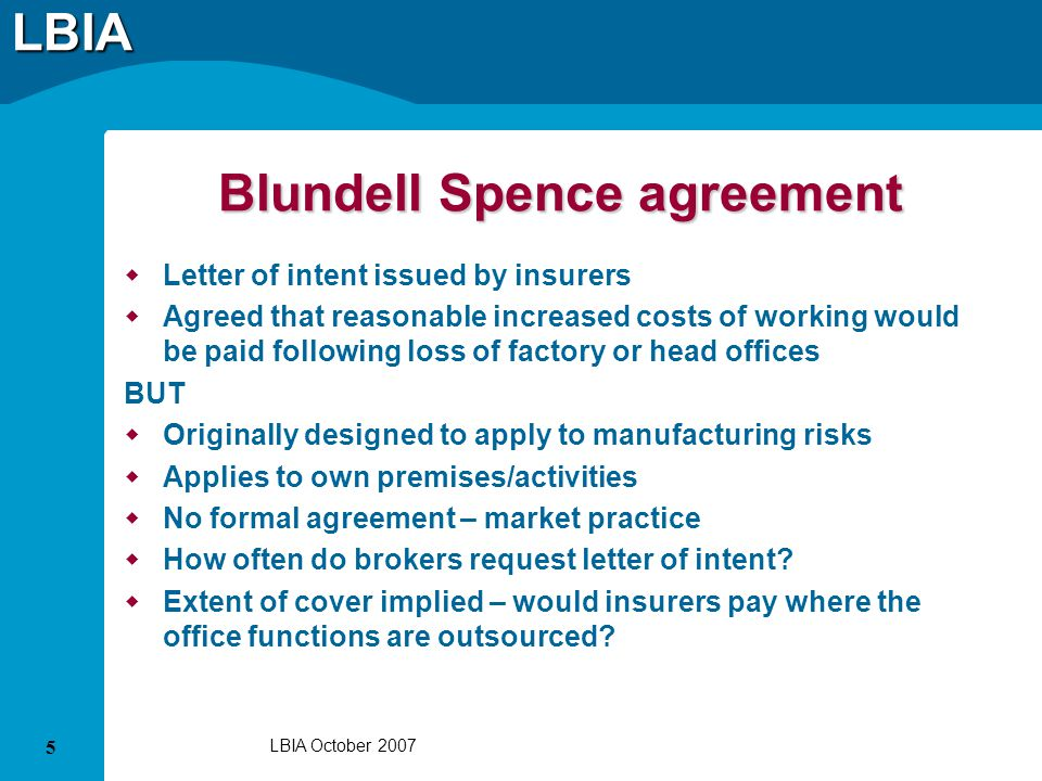 LBIA 5 LBIA October 2007 Blundell Spence agreement Letter of intent issued by insurers Agreed that reasonable increased costs of working would be paid following loss of factory or head offices BUT Originally designed to apply to manufacturing risks Applies to own premises/activities No formal agreement – market practice How often do brokers request letter of intent.