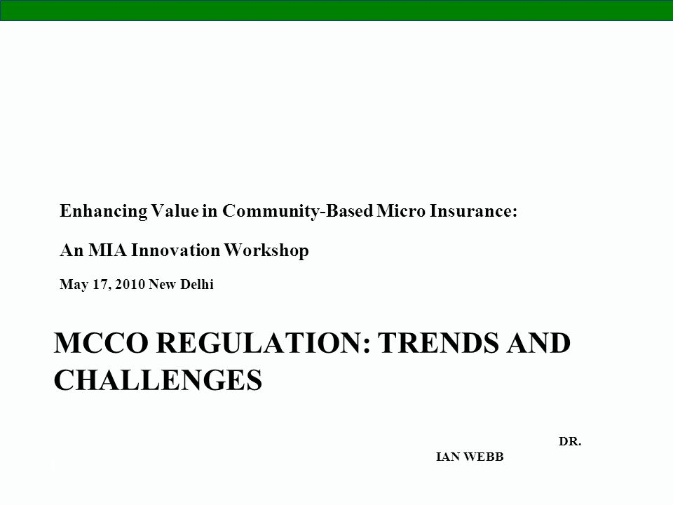 1 MCCO REGULATION: TRENDS AND CHALLENGES Enhancing Value in Community-Based Micro Insurance: An MIA Innovation Workshop May 17, 2010 New Delhi DR. IAN
