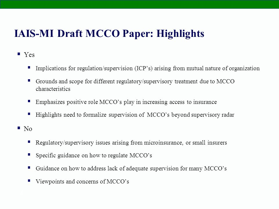 6 IAIS-MI Draft MCCO Paper: Highlights Yes Implications for regulation/supervision (ICPs) arising from mutual nature of organization Grounds and scope