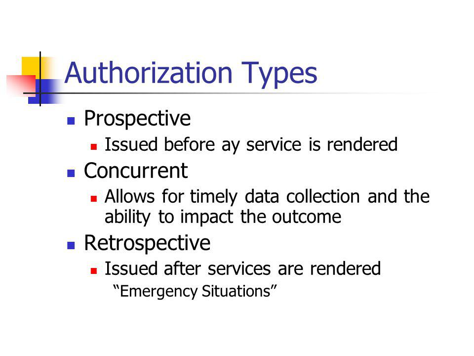 Authorization Types Prospective Issued before ay service is rendered Concurrent Allows for timely data collection and the ability to impact the outcom