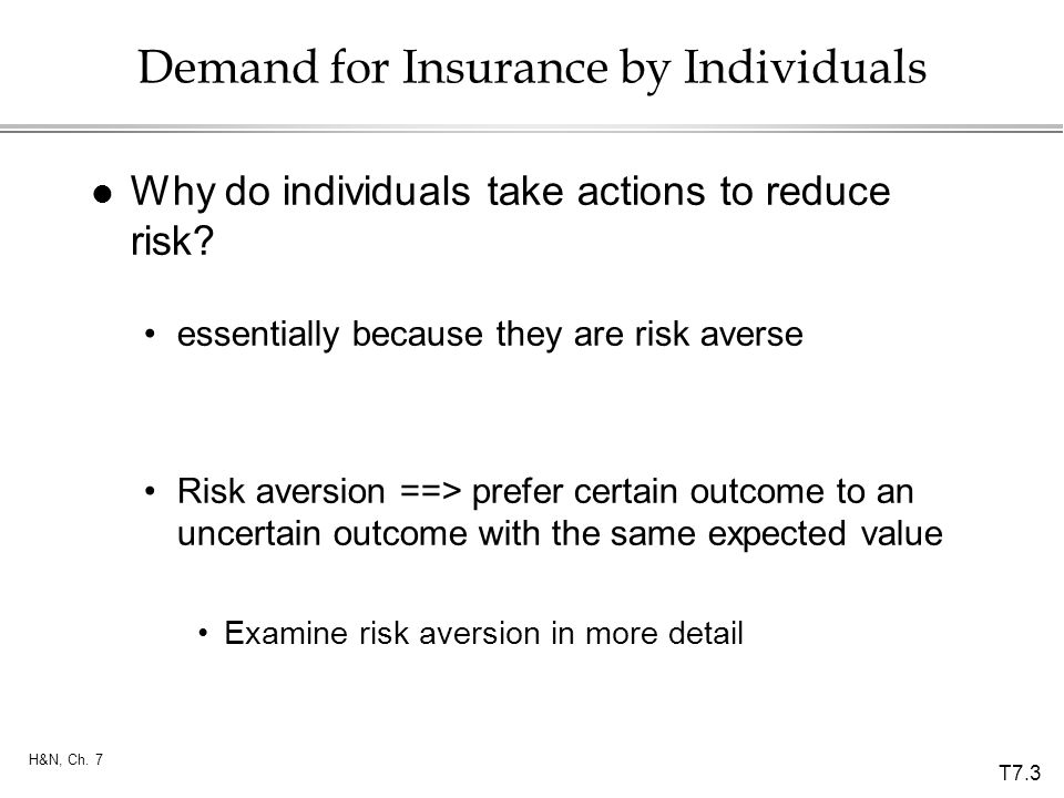 T7.3 H&N, Ch. 7 Demand for Insurance by Individuals l Why do individuals take actions to reduce risk? essentially because they are risk averse Risk av