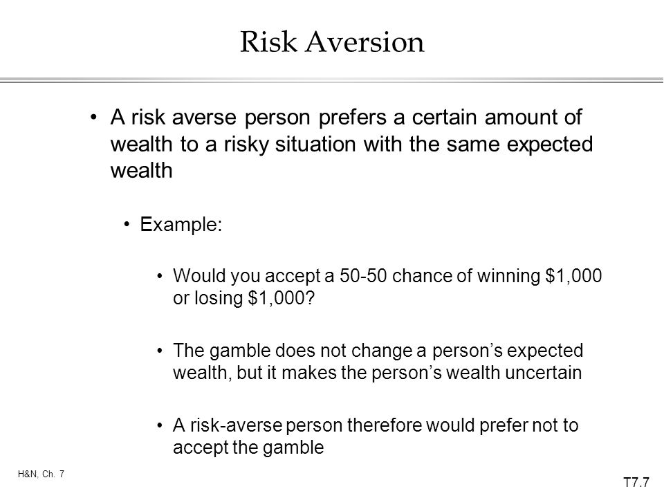 T7.7 H&N, Ch. 7 Risk Aversion A risk averse person prefers a certain amount of wealth to a risky situation with the same expected wealth Example: Woul