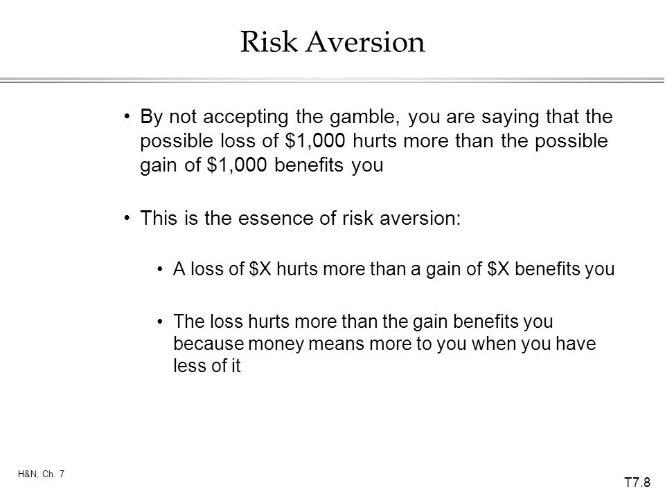 T7.8 H&N, Ch. 7 Risk Aversion By not accepting the gamble, you are saying that the possible loss of $1,000 hurts more than the possible gain of $1,000
