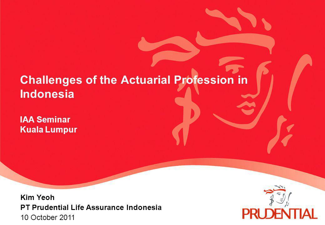 Challenges of the Actuarial Profession in Indonesia IAA Seminar Kuala Lumpur Kim Yeoh PT Prudential Life Assurance Indonesia 10 October 2011