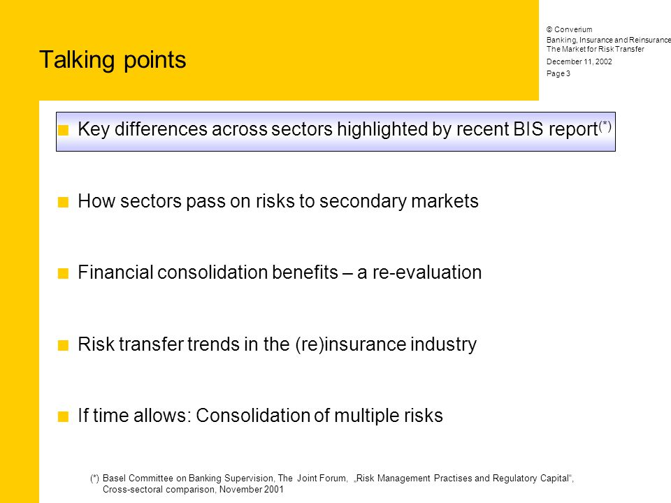 Banking, Insurance and Reinsurance: The Market for Risk Transfer © Converium December 11, 2002 Page 14 Key differences across sectors highlighted by recent BIS report (*) How sectors pass on risks to secondary markets Financial consolidation benefits – a re-evaluation Risk transfer trends in the (re)insurance industry Talking points (*) Basel Committee on Banking Supervision, The Joint Forum, Risk Management Practises and Regulatory Capital, Cross-sectoral comparison, November 2001