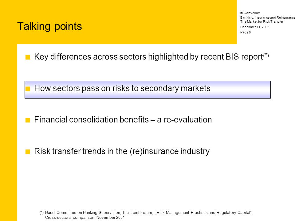 Banking, Insurance and Reinsurance: The Market for Risk Transfer © Converium December 11, 2002 Page 6 Key differences across sectors highlighted by recent BIS report (*) How sectors pass on risks to secondary markets Financial consolidation benefits – a re-evaluation Risk transfer trends in the (re)insurance industry Talking points (*) Basel Committee on Banking Supervision, The Joint Forum, Risk Management Practises and Regulatory Capital, Cross-sectoral comparison, November 2001