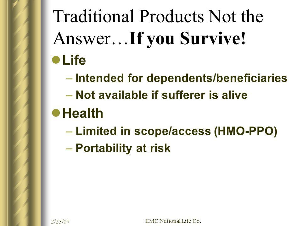 2/23/07 EMC National Life Co. Traditional Products Not the Answer…If you Survive! Life –Intended for dependents/beneficiaries –Not available if suffer