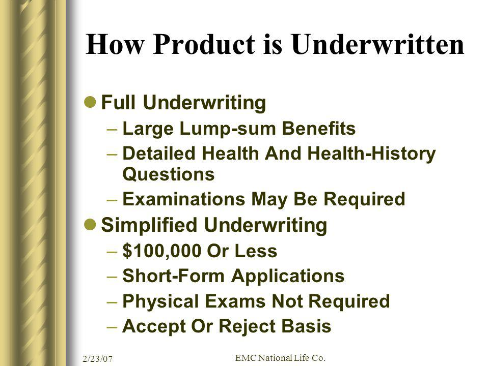 2/23/07 EMC National Life Co. How Product is Underwritten Full Underwriting –Large Lump-sum Benefits –Detailed Health And Health-History Questions –Ex