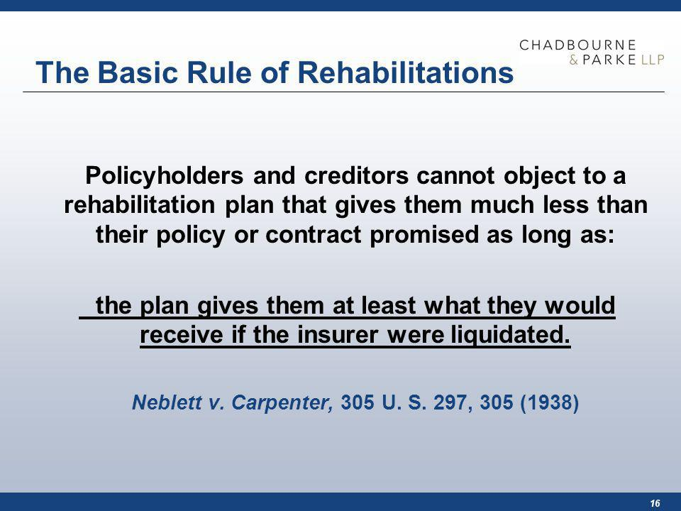 16 The Basic Rule of Rehabilitations Policyholders and creditors cannot object to a rehabilitation plan that gives them much less than their policy or contract promised as long as: the plan gives them at least what they would receive if the insurer were liquidated.