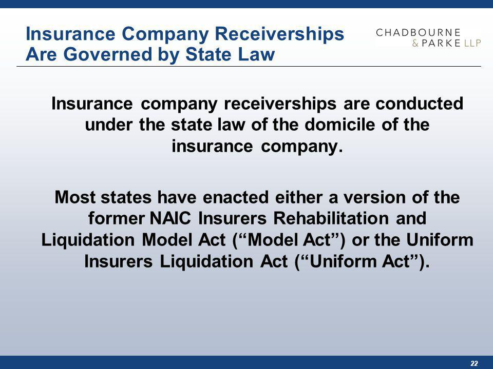 22 Insurance Company Receiverships Are Governed by State Law Insurance company receiverships are conducted under the state law of the domicile of the insurance company.