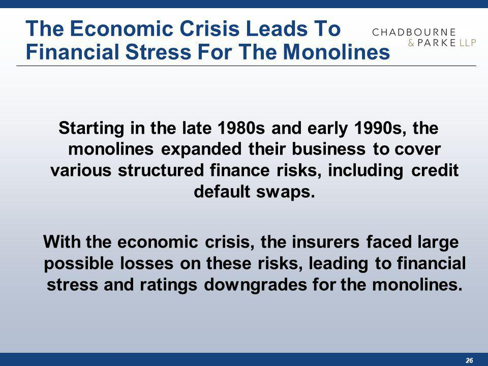 26 The Economic Crisis Leads To Financial Stress For The Monolines Starting in the late 1980s and early 1990s, the monolines expanded their business to cover various structured finance risks, including credit default swaps.