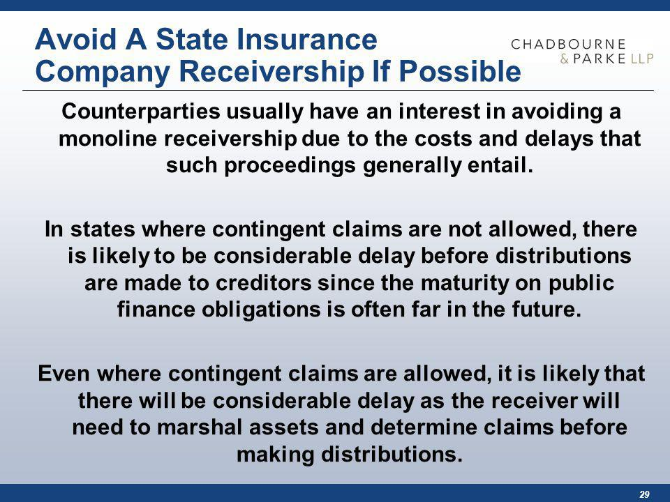 29 Avoid A State Insurance Company Receivership If Possible Counterparties usually have an interest in avoiding a monoline receivership due to the costs and delays that such proceedings generally entail.