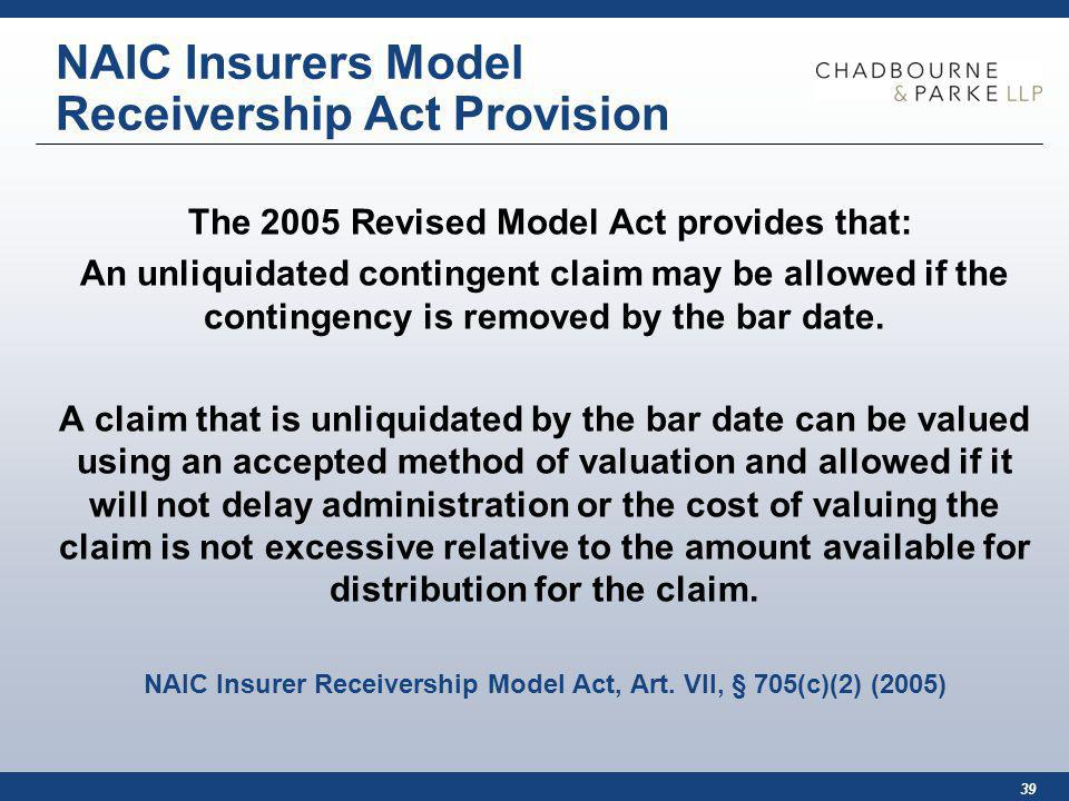 39 NAIC Insurers Model Receivership Act Provision The 2005 Revised Model Act provides that: An unliquidated contingent claim may be allowed if the contingency is removed by the bar date.
