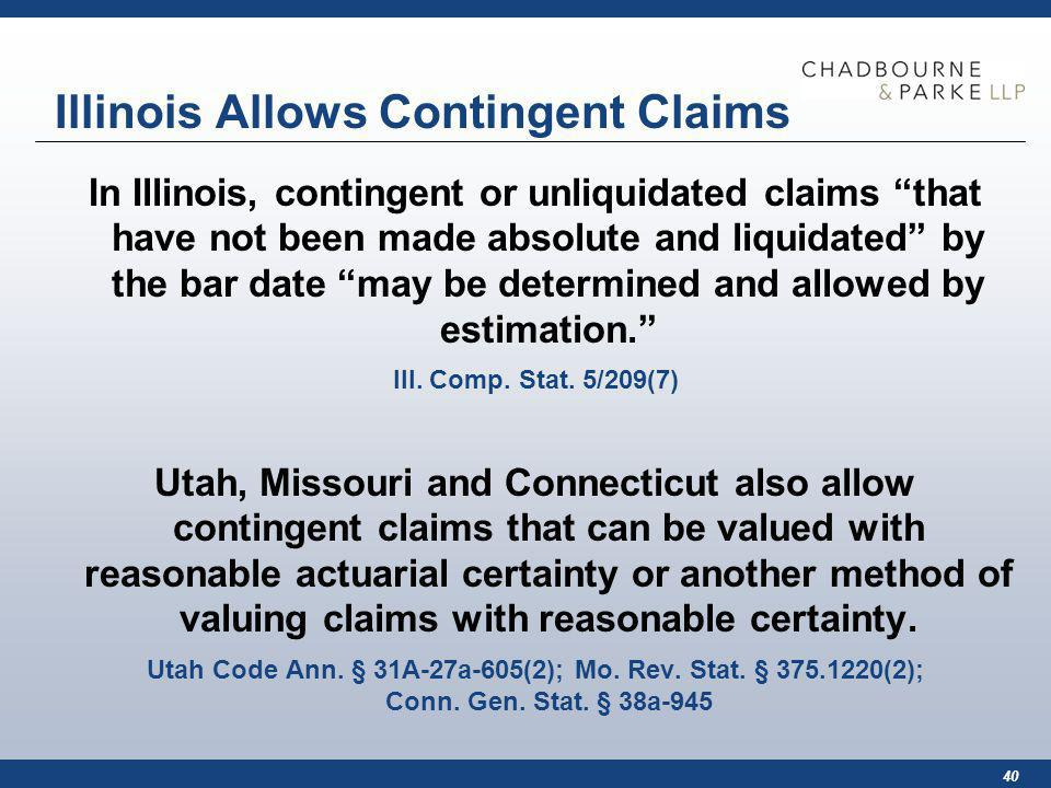40 Illinois Allows Contingent Claims In Illinois, contingent or unliquidated claims that have not been made absolute and liquidated by the bar date may be determined and allowed by estimation.