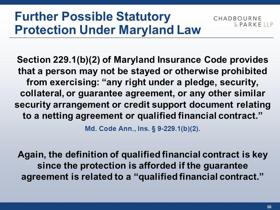 55 Further Possible Statutory Protection Under Maryland Law Section 229.1(b)(2) of Maryland Insurance Code provides that a person may not be stayed or otherwise prohibited from exercising: any right under a pledge, security, collateral, or guarantee agreement, or any other similar security arrangement or credit support document relating to a netting agreement or qualified financial contract.
