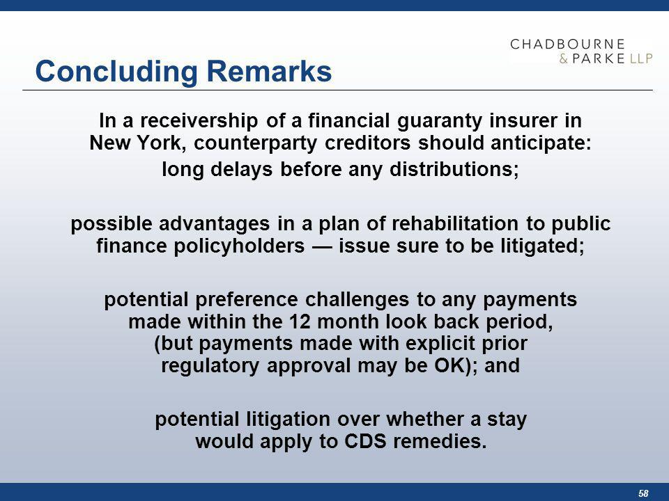 58 Concluding Remarks In a receivership of a financial guaranty insurer in New York, counterparty creditors should anticipate: long delays before any distributions; possible advantages in a plan of rehabilitation to public finance policyholders issue sure to be litigated; potential preference challenges to any payments made within the 12 month look back period, (but payments made with explicit prior regulatory approval may be OK); and potential litigation over whether a stay would apply to CDS remedies.