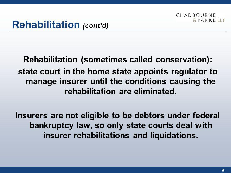 8 Rehabilitation (contd) Rehabilitation (sometimes called conservation): state court in the home state appoints regulator to manage insurer until the conditions causing the rehabilitation are eliminated.