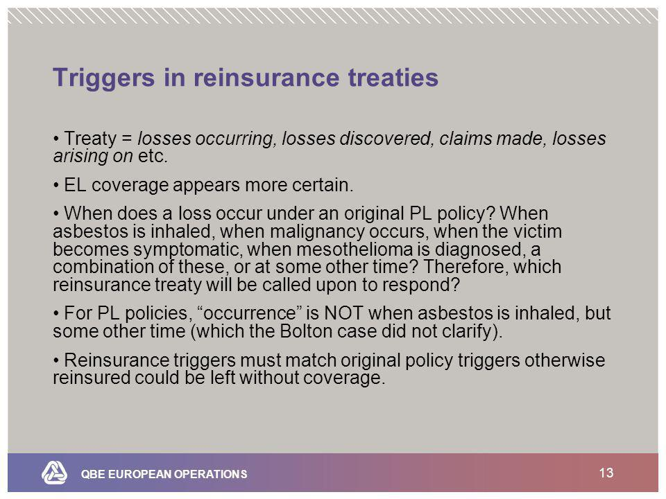 QBE EUROPEAN OPERATIONS 13 Triggers in reinsurance treaties Treaty = losses occurring, losses discovered, claims made, losses arising on etc.