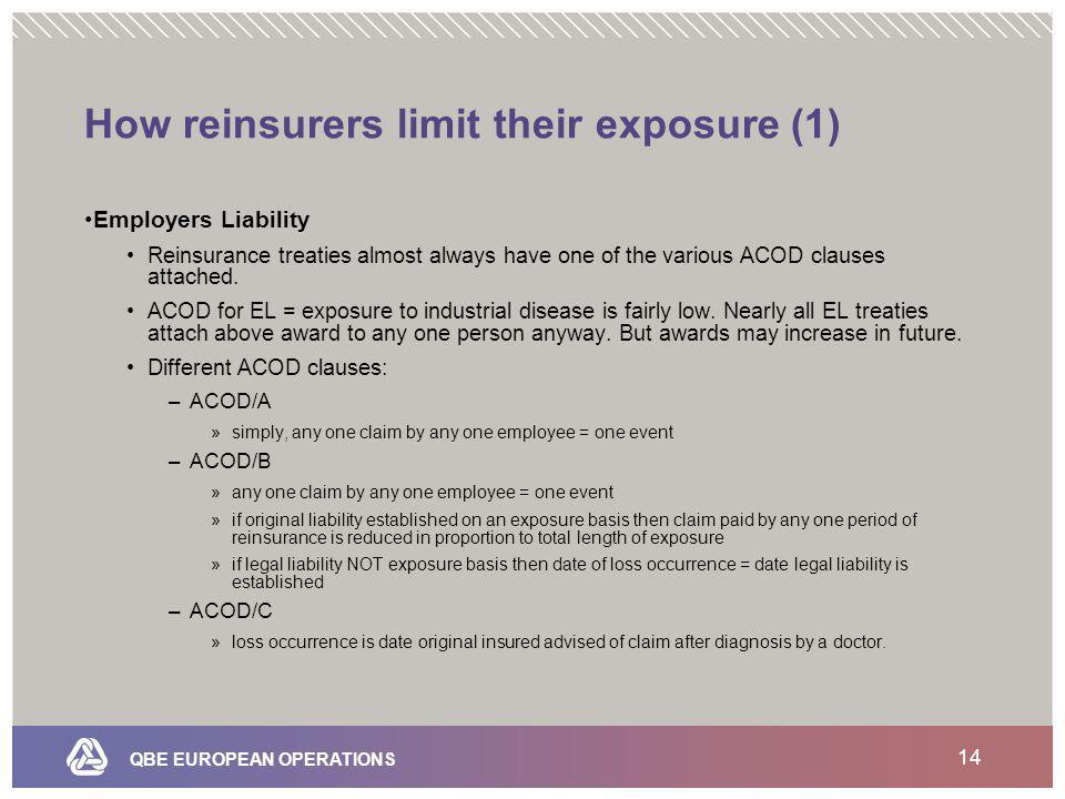 QBE EUROPEAN OPERATIONS 14 How reinsurers limit their exposure (1) Employers Liability Reinsurance treaties almost always have one of the various ACOD clauses attached.