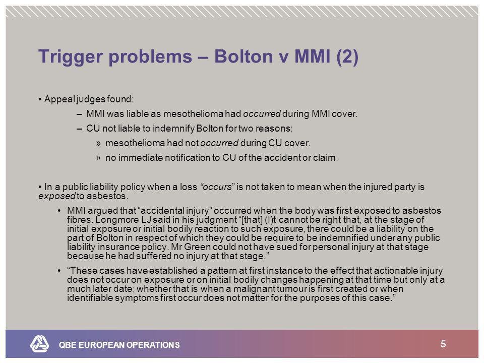 QBE EUROPEAN OPERATIONS 5 Trigger problems – Bolton v MMI (2) Appeal judges found: –MMI was liable as mesothelioma had occurred during MMI cover.